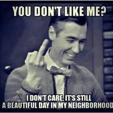 Like I Care Meme - you don t like me i don t care its still a beautiful day in my