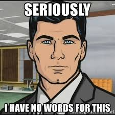 Meme Pictures No Words - seriously i have no words for this archer meme generator