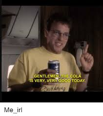 Very Good Meme - gentlemen the cola is very very good today good meme on me me