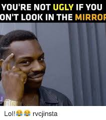 Looking In The Mirror Meme - you re not ugly if you ont look in the mirror lol rvcjinsta