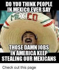 Memes Mexico - do you think people in mexico ever say those damn jobs in america