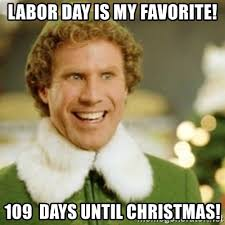 Labor Day Meme - labor day is my favorite 109 days until christmas buddy the
