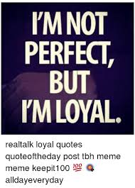 Tbh Meme - l mnot perfect but pm loyal realtalk loyal quotes quoteoftheday post