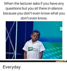 Any Questions Meme - when the lecturer asks if you have any questions but you sit there