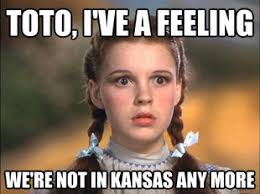 Kansas Meme - that s right dorothy you re not in kansas anymore you re in