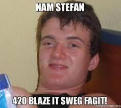 420 Blaze It Meme - nam stefan 420 blaze it sweg fagit make a meme