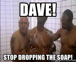 Soap Meme - dave stop dropping the soap raymond the bastard meme generator