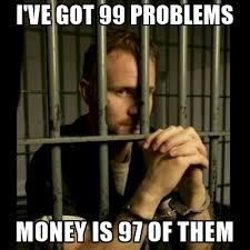 Money Problems Meme - i ve got 99 problems money is 97 of them 99problems meme generator