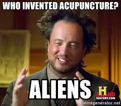 Acupuncture Meme - who invented acupuncture aliens ancient aliens meme generator