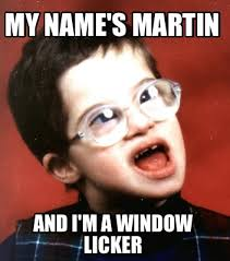 Window Licker Meme - meme maker my names martin and im a window licker