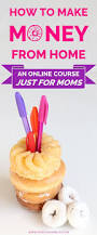 Ideas To Make Money From Home 163 Best Work At Home Mom Images On Pinterest Extra Money