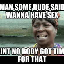 Wanna Have Sex Memes - man someidudesaid wanna have sex int no body got tim for that int