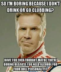 Meme So - so im boring because i dont drink or go clubbing meme