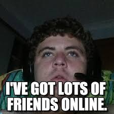 Online Friends Meme - i ve got lots of friends online rhys meme on memegen