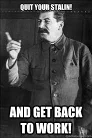 Quit Work Meme - quit your stalin and get back to work soup nazi stalin quickmeme