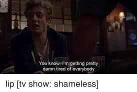 Shameless Meme - you know i m getting pretty damn tired of everybody lip tv show
