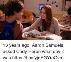 October 3 Meme - s october 3rd 13 years ago aaron samuels asked cady heron what day