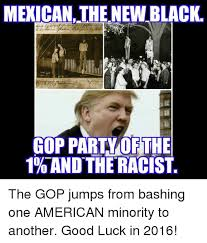 Racist Mexican Memes - mexican the newblack gop party of the 1 and the racist the gop