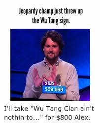 Wu Tang Clan Meme - jeopardy ch just threw up the wu tang sign 2 day 59099 i ll take
