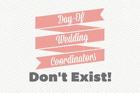 wedding coordinators why day of wedding coordinators don t exist