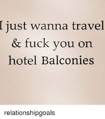 Travel Meme - i just wanna travel fuck you on hotel balconies