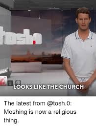 Tosh 0 Meme - looks like the church the latest from moshing is now a religious