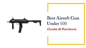 best airsoft gun under 100 u2013 reviews u0026 buyer u0027s guide 2018