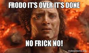 Frodo Meme - frodo it s over it s done no frick no frodo it s over it s done