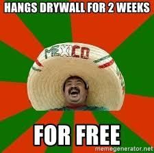Drywall Meme - hangs drywall for 2 weeks for free successful mexican meme generator