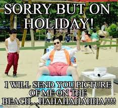 Holiday Meme - sorry but on holiday gangnam style meme on memegen