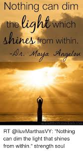 nothing can dim the light that shines from within nothing can dim light which the a hine from within aon maya angelou