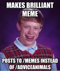 Brilliant Meme - makes brilliant meme posts to memes instead of adviceanimals bad