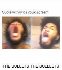 Scream Meme - quote with lyrics you d scream the bullets the bulllets meme on me me