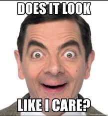 Like I Care Meme - does it look like i care mr bean happy meme generator