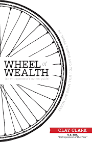 the wheel of wealth an entrepreneur u0027s action guide clay clark