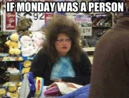 Funny Memes About Monday - if monday was a person funny memes