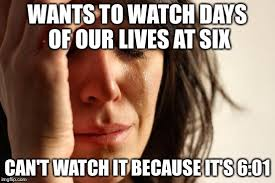 Days Of Our Lives Meme - first world problems meme imgflip
