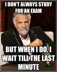 Last Minute Meme - i don t always study for an exam but when i do i wait till the last