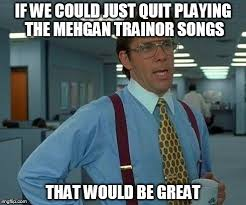 Quit Playing Meme - that would be great meme imgflip