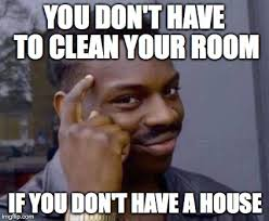 Clean House Meme - you don t have to clean your room if you don t have a house meme