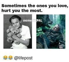 Hurt Meme - sometimes the ones you love hurt you the most meme pal love