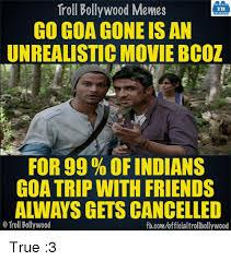 Bollywood Meme Generator - troll bollywood memes tb go goa gone is an unrealistic moviebcoz