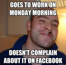 Monday Work Meme - goes to work on monday morning doesn t complain about it on