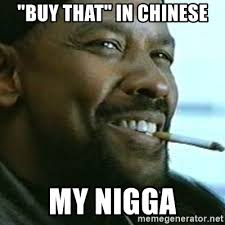 Meme In Chinese - buy that in chinese my nigga my nigga denzel meme generator