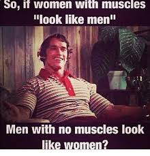 Muscle Woman Meme - so if women with muscles look like men men with no muscles look