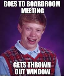 Boardroom Meeting Meme - goes to boardroom meeting gets thrown out window meme