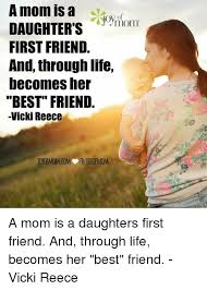 Best Mom Meme - a mom is a daughters mom first friend and through life becomesher
