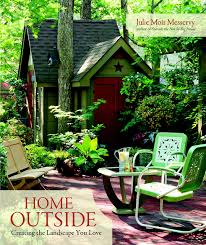home outside creating the landscape you love julie moir messervy
