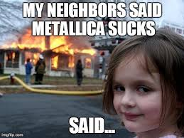 Metallica Meme - disaster girl meme imgflip