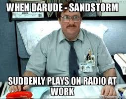 Darude Sandstorm Meme - when darude sandstorm suddenly plays on radio at work milton